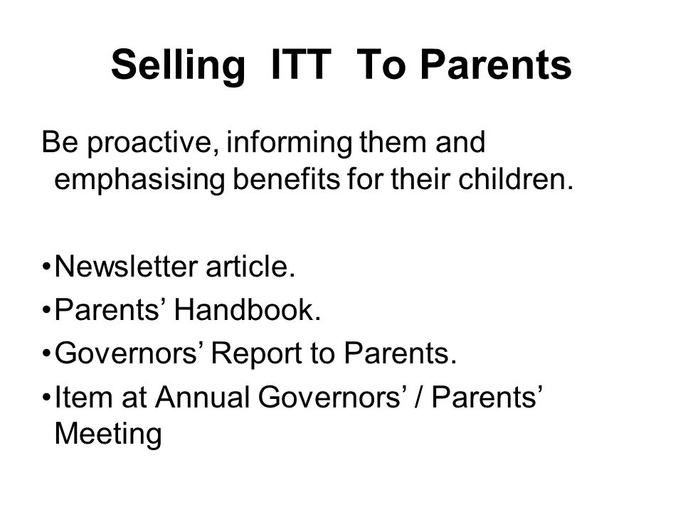 Selling ITT To Parents Be proactive, informing them and emphasising benefits for their children.