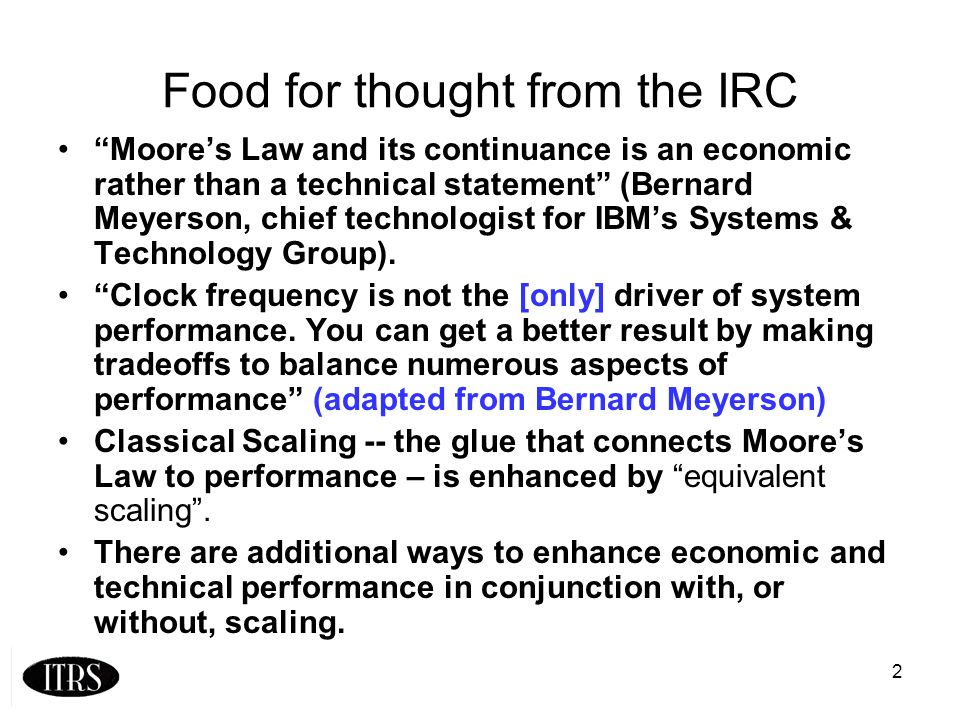 2 Food for thought from the IRC Moores Law and its continuance is an economic rather than a technical statement (Bernard Meyerson, chief technologist for IBMs Systems & Technology Group).