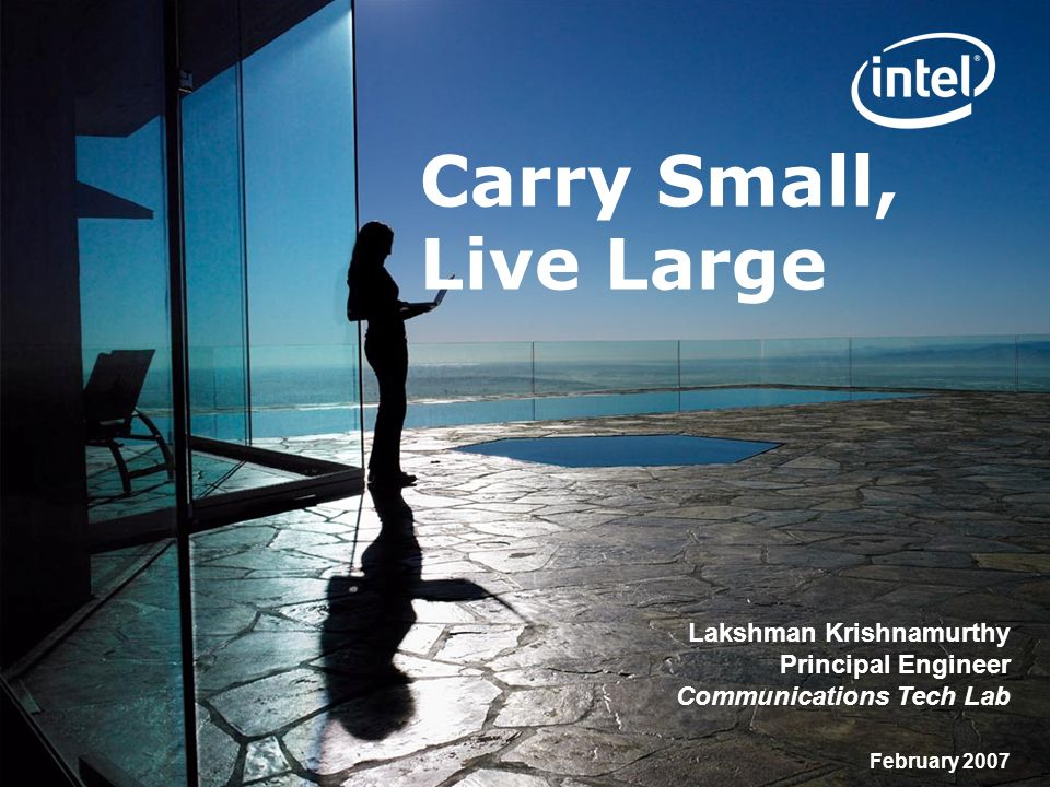 Copyright © 2004-2008 Intel Corporation Carry Small, Live Large Lakshman Krishnamurthy Principal Engineer Communications Tech Lab February 2007