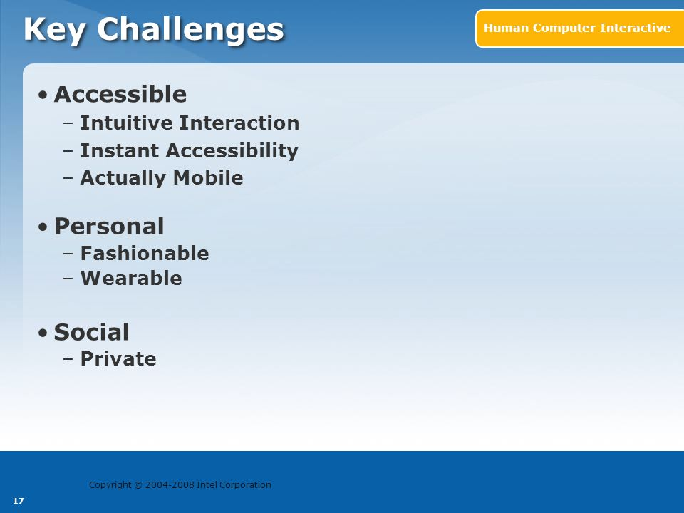 Copyright © 2004-2008 Intel Corporation 17 Accessible –Intuitive Interaction –Instant Accessibility –Actually Mobile Key Challenges Human Computer Int