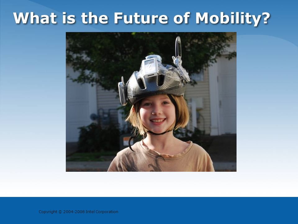 Copyright © 2004-2008 Intel Corporation What is the Future of Mobility?