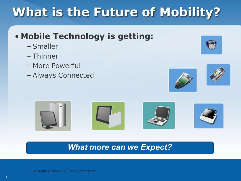 Copyright © 2004-2008 Intel Corporation 4 What is the Future of Mobility? Mobile Technology is getting: –Smaller –Thinner –More Powerful –Always Conne