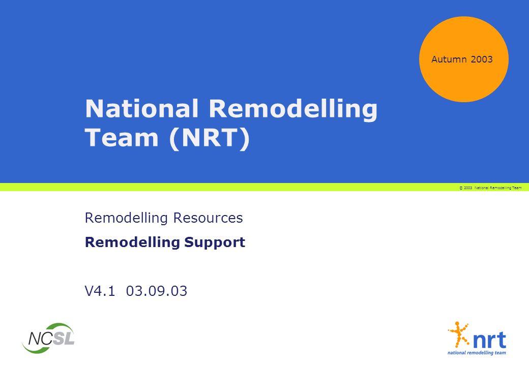 National Remodelling Team (NRT) Remodelling Resources Remodelling Support V4.1 03.09.03 Autumn 2003 © 2003 National Remodelling Team