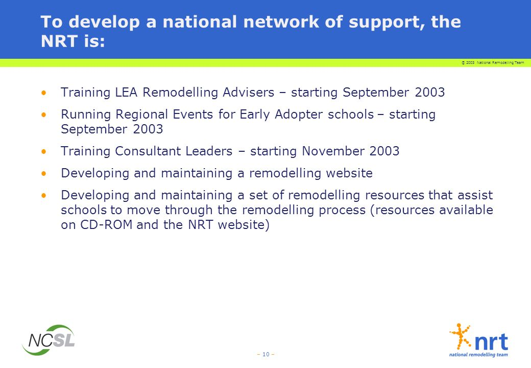 © 2003 National Remodelling Team – 10 – To develop a national network of support, the NRT is: Training LEA Remodelling Advisers – starting September 2