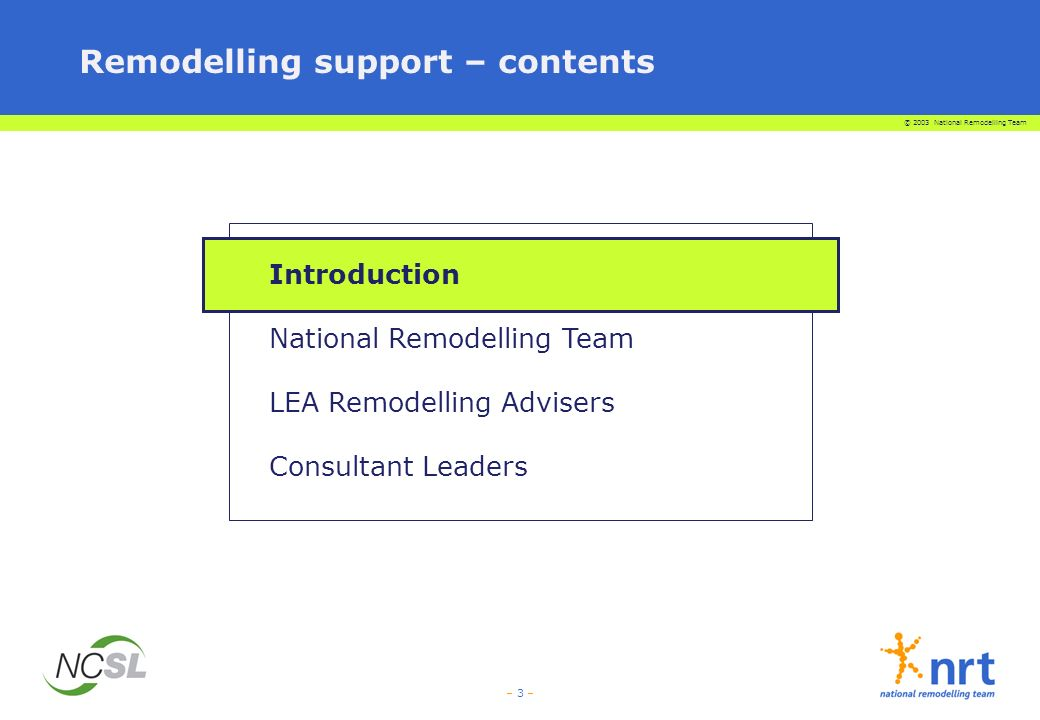 © 2003 National Remodelling Team – 4 – Strong support will be available to schools who are remodelling Schools National Remodelling Team NCSL and NCSL Affiliated Centres National Organisations LEA Remodelling Advisers DfES WAMG TTA GTC Ofsted QCA Unions and Professional Associations Consultant Leaders Headteachers School Change Team School Workforce Governing Bodies Parents Pupils