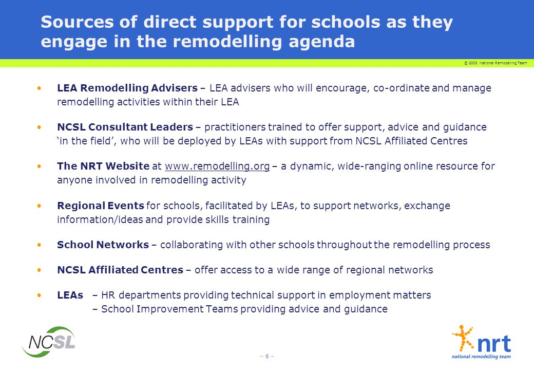 © 2003 National Remodelling Team – 17 – In particular, LEA Remodelling Advisers will be active in building school networks Strong networks can Promote collaboration, innovation and creative thinking Maximise use of resources Be an effective route for the sharing/dissemination of successes Be a source of new ideas and approaches Offer support as members encounter the change implementation dip Such networks will be based on groups such as: LEA tranches of schools who are remodelling Established local clusters/pyramids/academic councils National networks such as Specialist schools, Beacon schools, Leading Edge schools, City Academies and Training schools Governor networks Special interest groups – such as small schools, faith schools Online communities of practice – focused on particular aspects of remodelling, such as the development of the bursar role, effective use of online learning Establishment of strong peer support networks will be crucial to the process of building school/LEA capacity to embrace and handle change effectively.