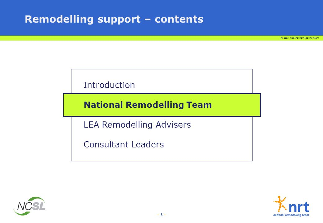 © 2003 National Remodelling Team – 19 – Consultant Leaders are serving headteachers who have completed a generic training programme run by NCSL, which includes consultancy skills, and they will also have received thorough training in the remodelling change process Support for schools - NCSL Consultant Leaders They will challenge and support schools as they engage in the Remodelling Process – they will be a critical friend They can provide schools with an external view of the remodelling process They may engage in activities such as facilitating meetings, gathering data and liaison with other schools and organisations They may offer advice and guidance They will help schools build capacity to embrace and implement change They will promote the development of local networks to share ideas, strategies, experiences, solutions They will support LEAs to deliver the regional remodelling events