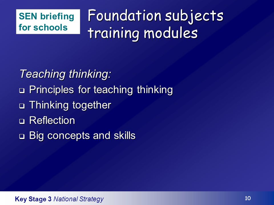 Key Stage 3 National Strategy 10 Foundation subjects training modules Teaching thinking: Principles for teaching thinking Principles for teaching thinking Thinking together Thinking together Reflection Reflection Big concepts and skills Big concepts and skills SEN briefing for schools