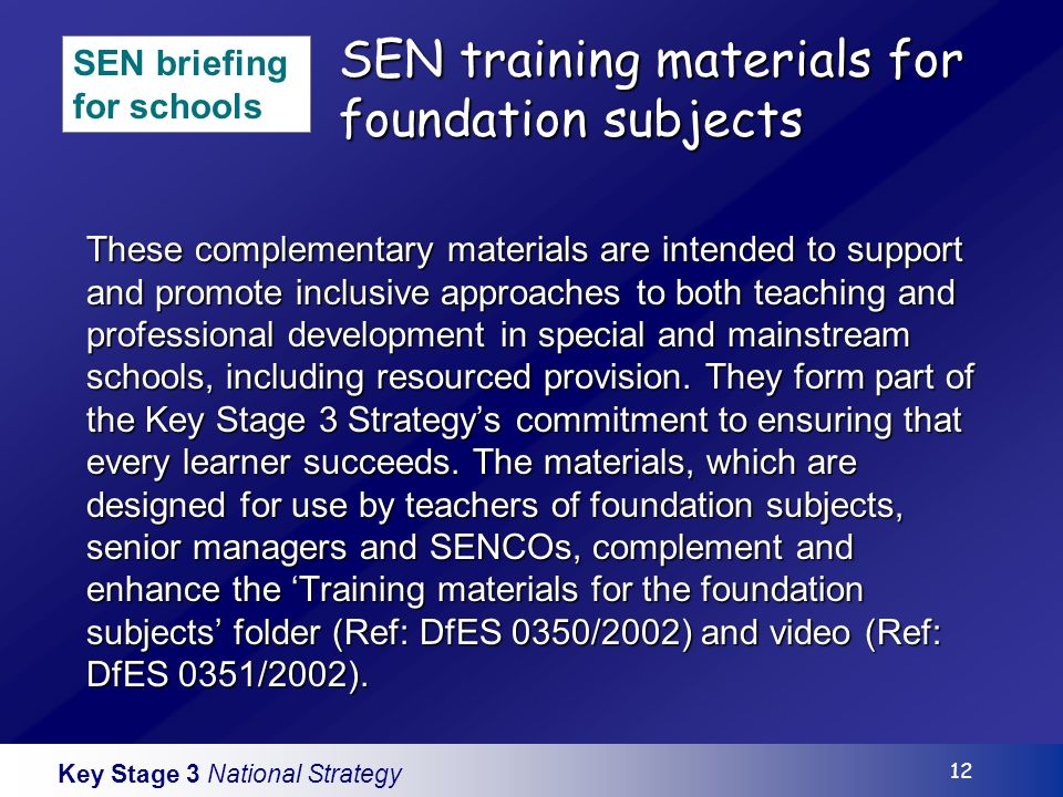 Key Stage 3 National Strategy 12 SEN training materials for foundation subjects These complementary materials are intended to support and promote inclusive approaches to both teaching and professional development in special and mainstream schools, including resourced provision.