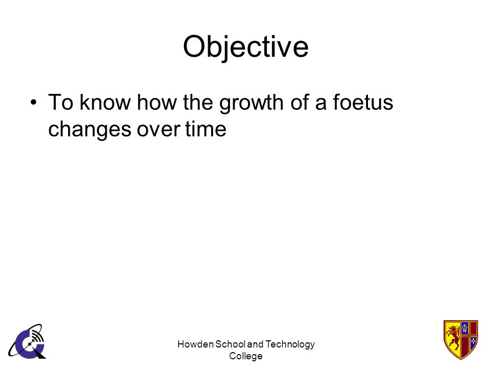 Howden School and Technology College Objective To know how the growth of a foetus changes over time