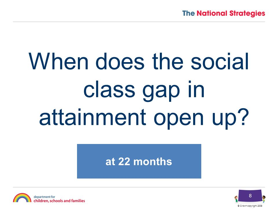 © Crown copyright 2009 8 When does the social class gap in attainment open up? at 22 months
