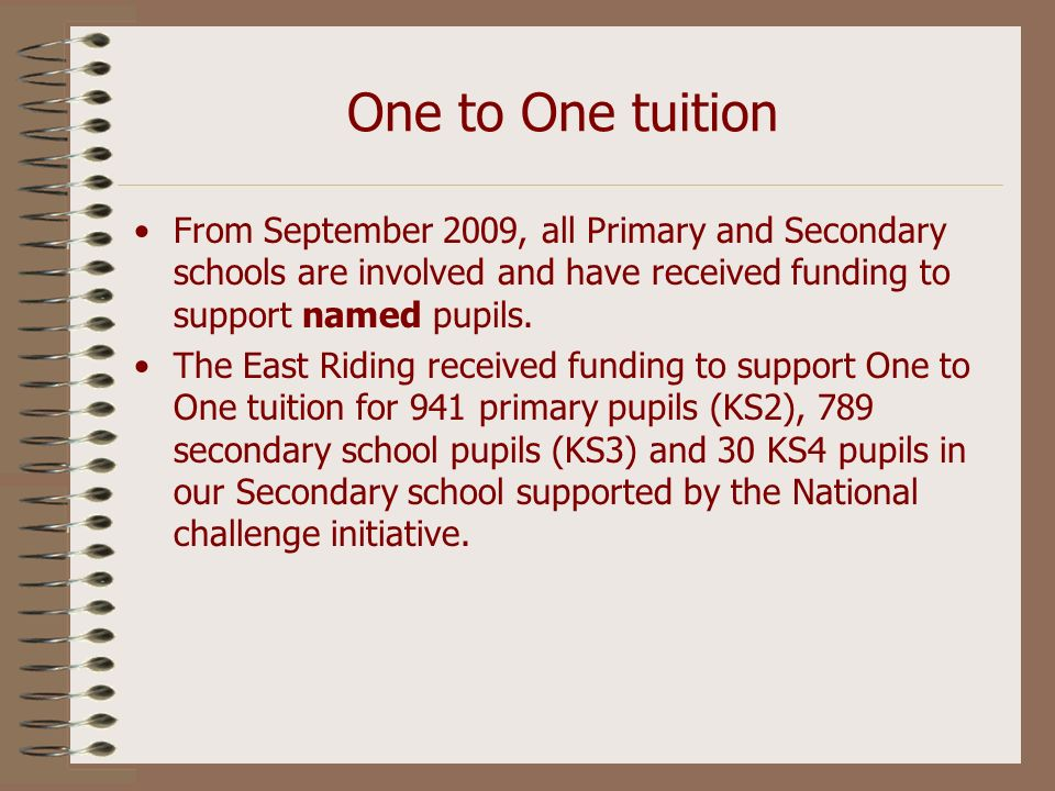 One to One tuition From September 2009, all Primary and Secondary schools are involved and have received funding to support named pupils. The East Rid