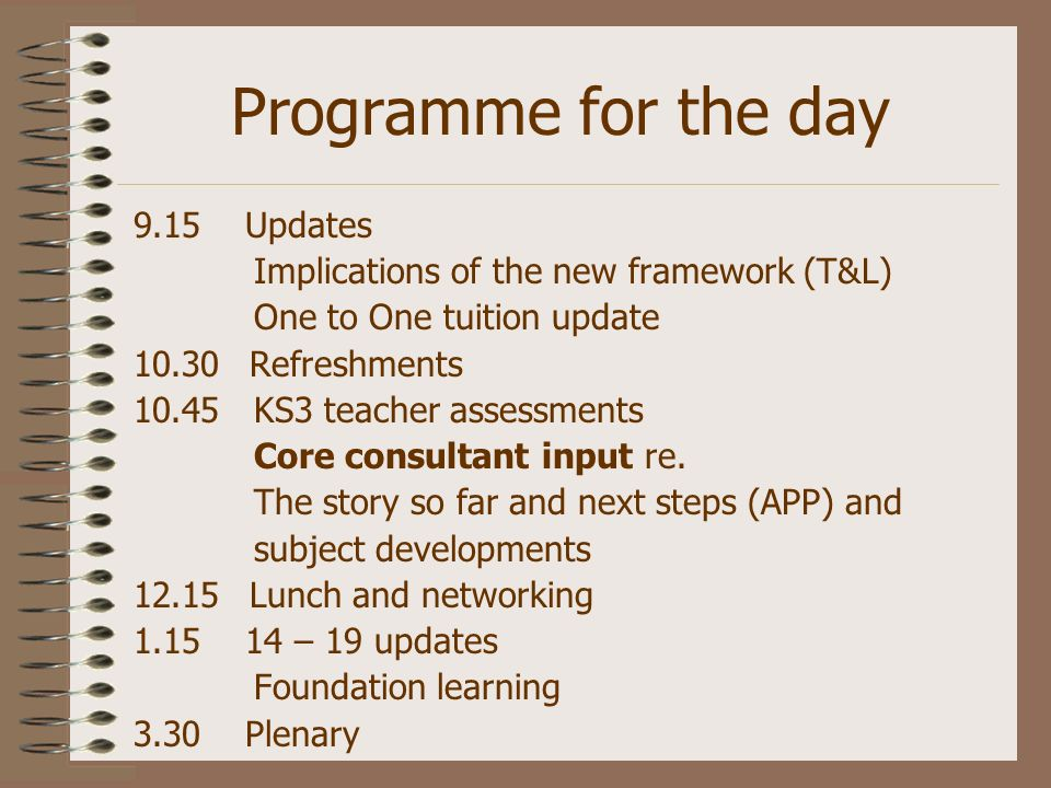 Programme for the day 9.15 Updates Implications of the new framework (T&L) One to One tuition update 10.30 Refreshments 10.45 KS3 teacher assessments