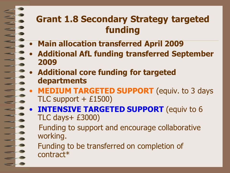 Grant 1.8 Secondary Strategy targeted funding Main allocation transferred April 2009 Additional AfL funding transferred September 2009 Additional core