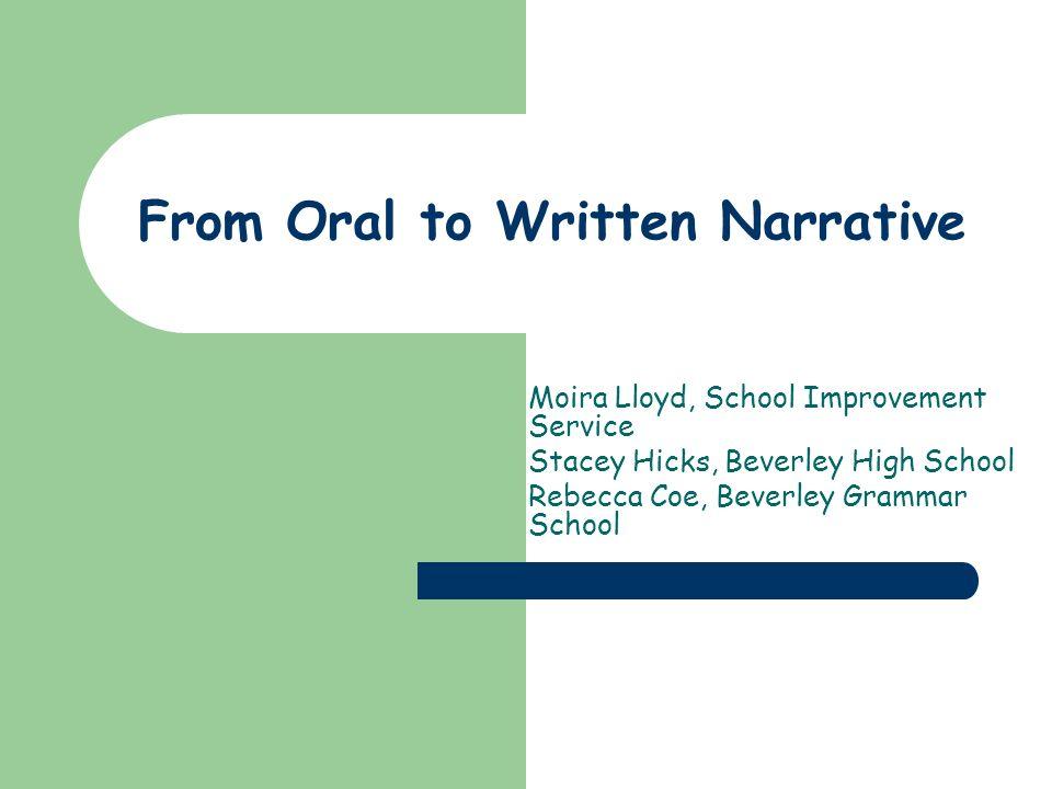 From Oral to Written Narrative Moira Lloyd, School Improvement Service Stacey Hicks, Beverley High School Rebecca Coe, Beverley Grammar School