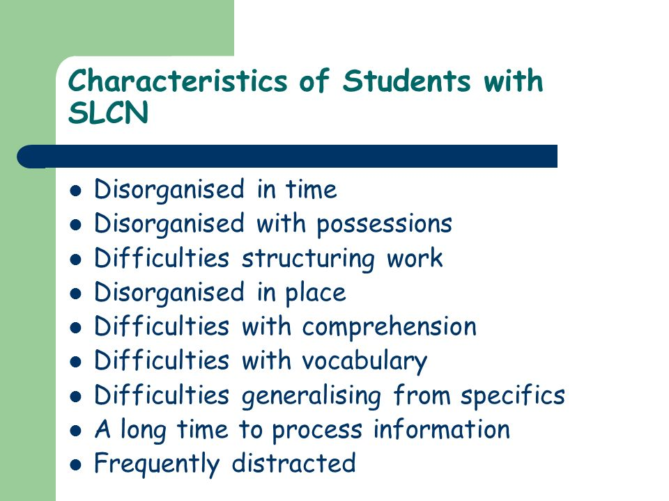 Characteristics of Students with SLCN Disorganised in time Disorganised with possessions Difficulties structuring work Disorganised in place Difficult