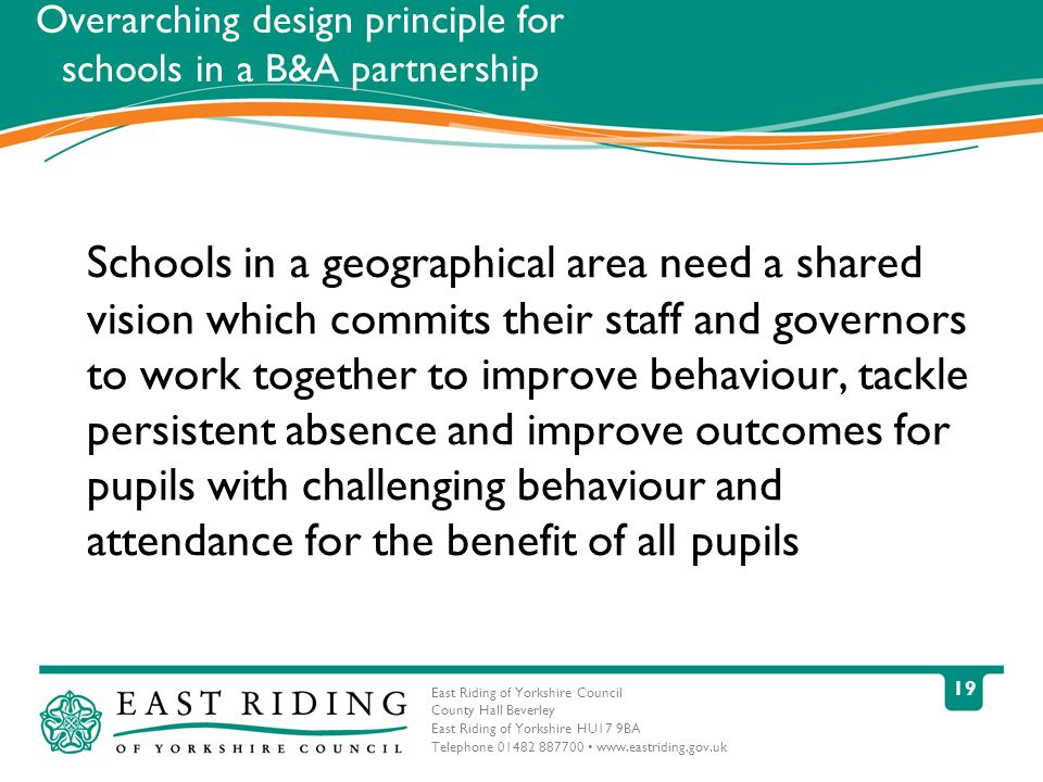 East Riding of Yorkshire Council County Hall Beverley East Riding of Yorkshire HU17 9BA Telephone 01482 887700 www.eastriding.gov.uk 19 Overarching design principle for schools in a B&A partnership Schools in a geographical area need a shared vision which commits their staff and governors to work together to improve behaviour, tackle persistent absence and improve outcomes for pupils with challenging behaviour and attendance for the benefit of all pupils