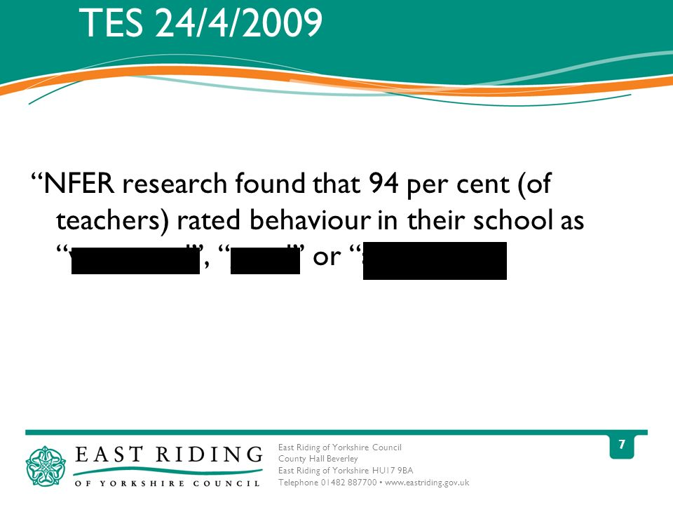 East Riding of Yorkshire Council County Hall Beverley East Riding of Yorkshire HU17 9BA Telephone 01482 887700 www.eastriding.gov.uk 7 TES 24/4/2009 NFER research found that 94 per cent (of teachers) rated behaviour in their school as very good, good or acceptable