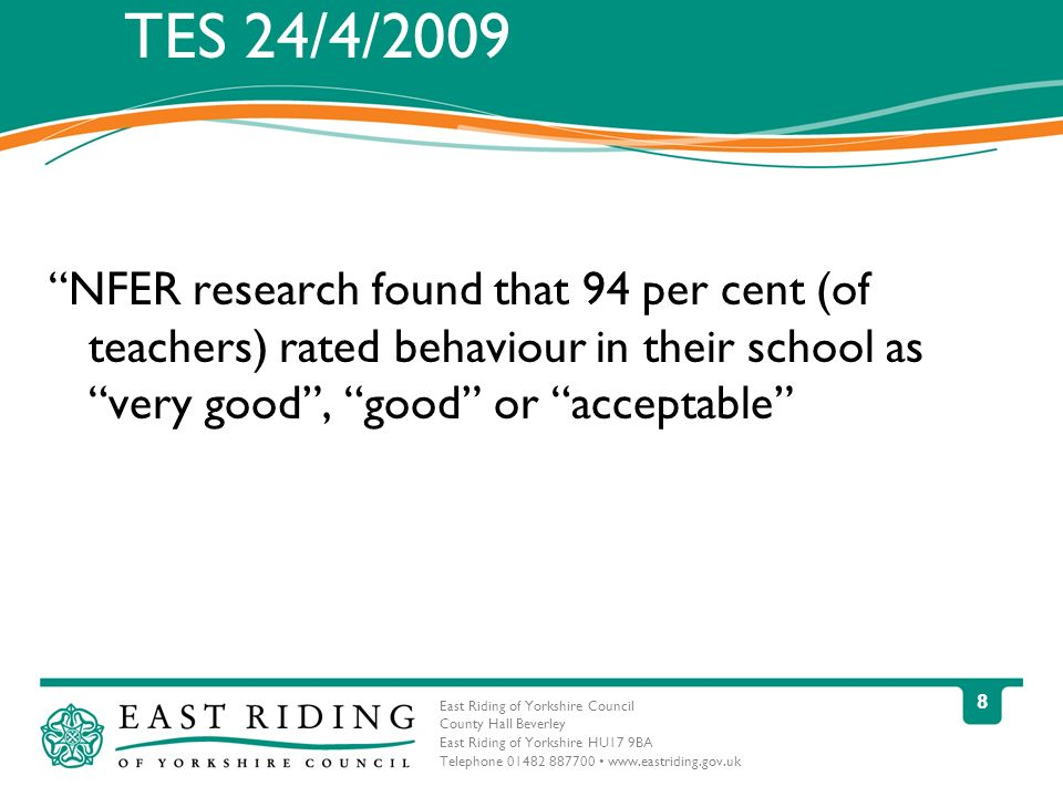 East Riding of Yorkshire Council County Hall Beverley East Riding of Yorkshire HU17 9BA Telephone 01482 887700 www.eastriding.gov.uk 8 TES 24/4/2009 NFER research found that 94 per cent (of teachers) rated behaviour in their school as very good, good or acceptable
