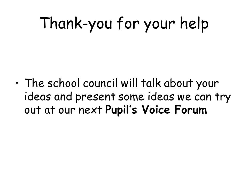 Thank-you for your help The school council will talk about your ideas and present some ideas we can try out at our next Pupils Voice Forum
