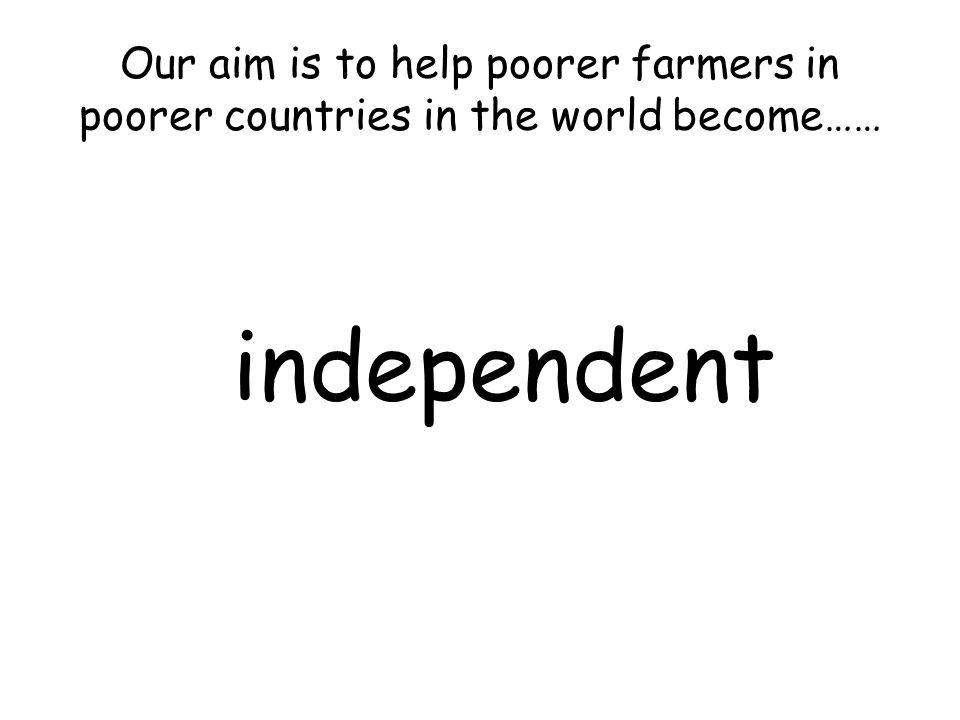 Our aim is to help poorer farmers in poorer countries in the world become…… independent