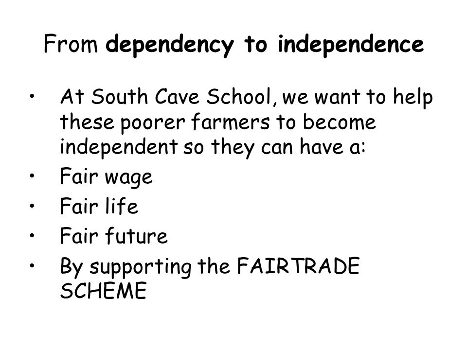 From dependency to independence At South Cave School, we want to help these poorer farmers to become independent so they can have a: Fair wage Fair life Fair future By supporting the FAIRTRADE SCHEME