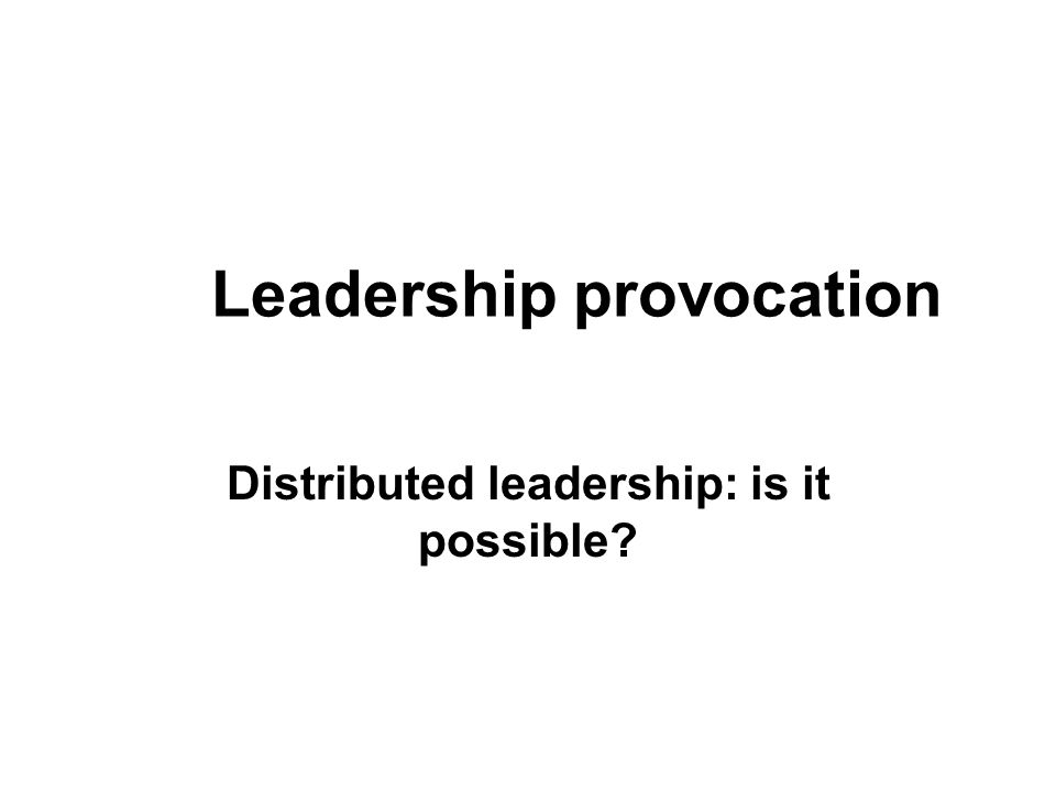 Leadership provocation Distributed leadership: is it possible?