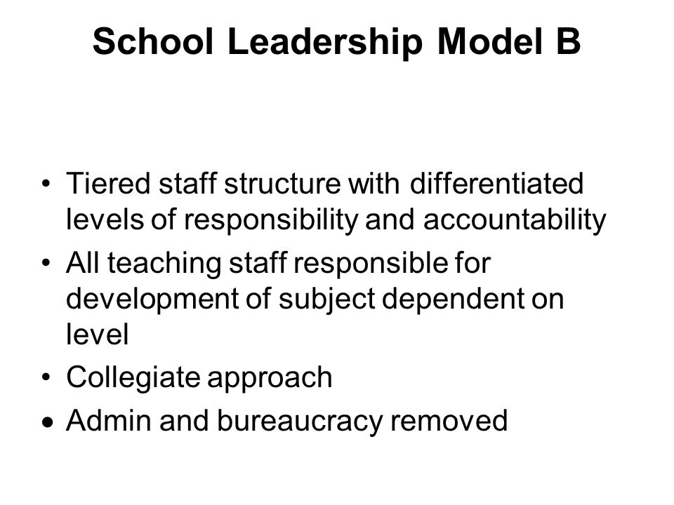 School Leadership Model B Tiered staff structure with differentiated levels of responsibility and accountability All teaching staff responsible for development of subject dependent on level Collegiate approach Admin and bureaucracy removed