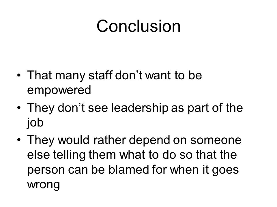 Conclusion That many staff dont want to be empowered They dont see leadership as part of the job They would rather depend on someone else telling them what to do so that the person can be blamed for when it goes wrong