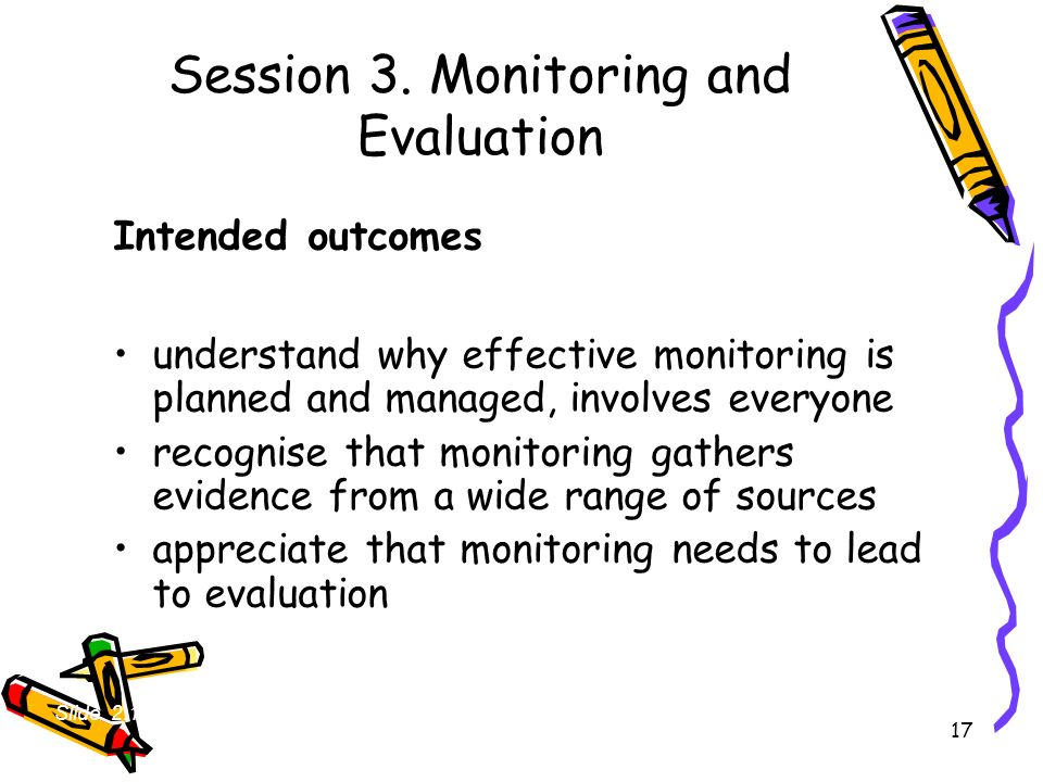 17 Session 3. Monitoring and Evaluation Intended outcomes understand why effective monitoring is planned and managed, involves everyone recognise that
