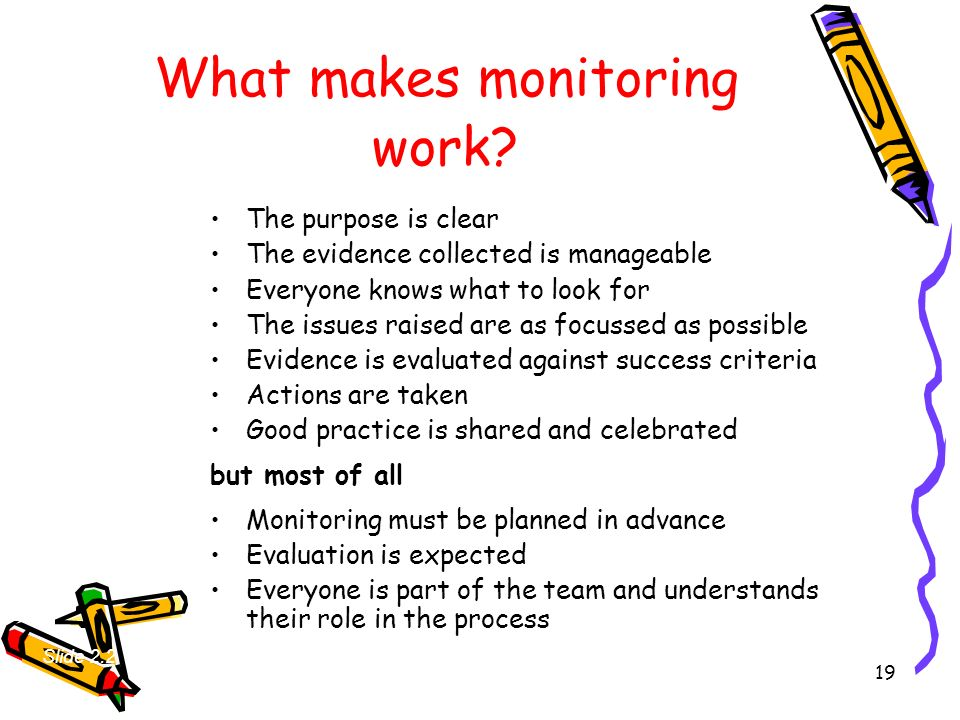 19 What makes monitoring work? The purpose is clear The evidence collected is manageable Everyone knows what to look for The issues raised are as focu