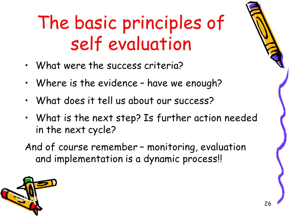 26 The basic principles of self evaluation What were the success criteria? Where is the evidence – have we enough? What does it tell us about our succ