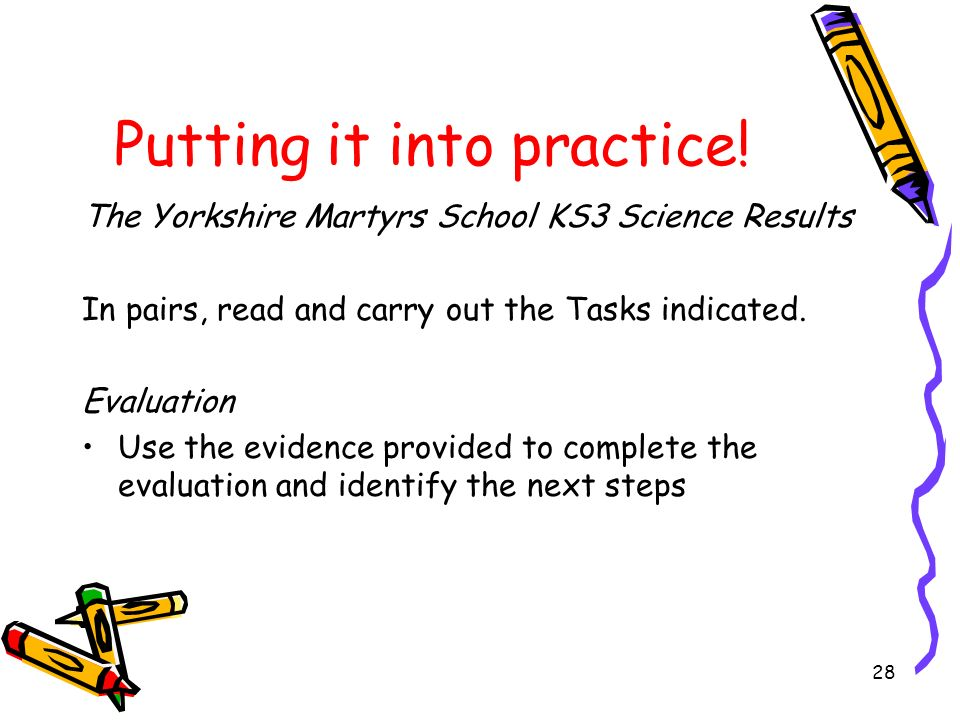 28 Putting it into practice! The Yorkshire Martyrs School KS3 Science Results In pairs, read and carry out the Tasks indicated. Evaluation Use the evi