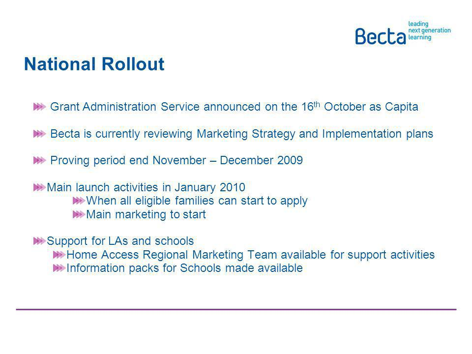 National Rollout Looked After Children Grant Administration Service announced on the 16 th October as Capita Becta is currently reviewing Marketing Strategy and Implementation plans Proving period end November – December 2009 Main launch activities in January 2010 When all eligible families can start to apply Main marketing to start Support for LAs and schools Home Access Regional Marketing Team available for support activities Information packs for Schools made available