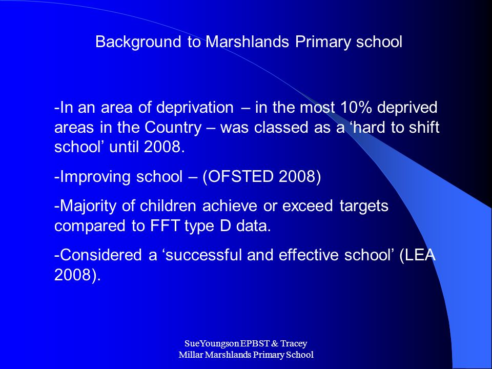 SueYoungson EPBST & Tracey Millar Marshlands Primary School Background to Marshlands Primary school -In an area of deprivation – in the most 10% deprived areas in the Country – was classed as a hard to shift school until 2008.