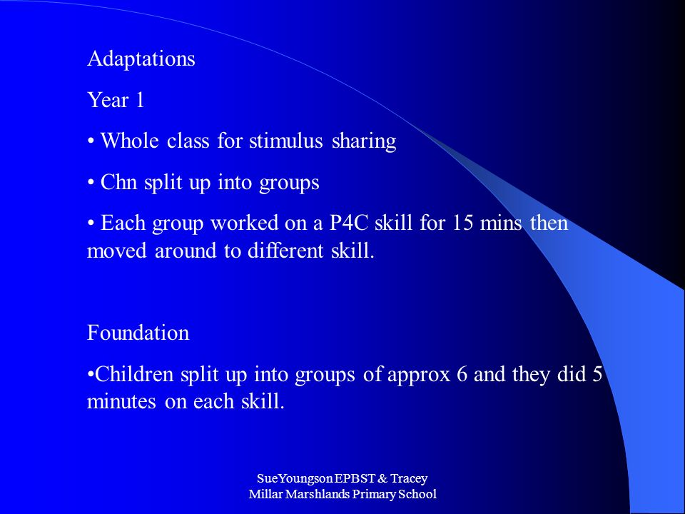 SueYoungson EPBST & Tracey Millar Marshlands Primary School Adaptations Year 1 Whole class for stimulus sharing Chn split up into groups Each group worked on a P4C skill for 15 mins then moved around to different skill.