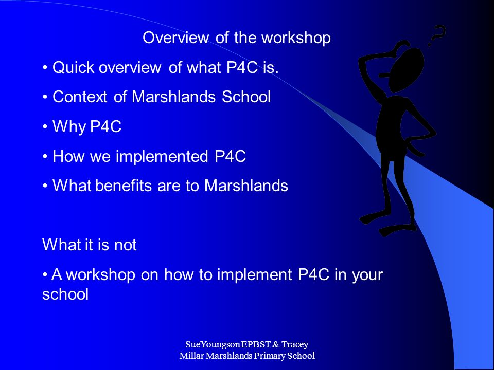 SueYoungson EPBST & Tracey Millar Marshlands Primary School Overview of the workshop Quick overview of what P4C is.