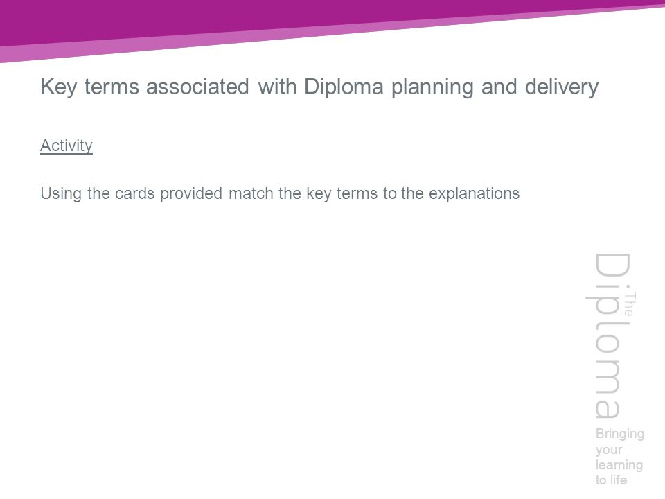 Bringing your learning to life Key terms associated with Diploma planning and delivery Activity Using the cards provided match the key terms to the explanations