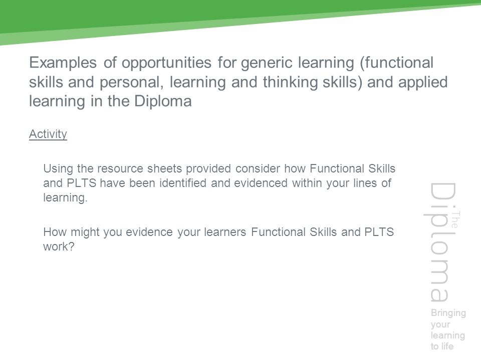 Bringing your learning to life Examples of opportunities for generic learning (functional skills and personal, learning and thinking skills) and applied learning in the Diploma Activity Using the resource sheets provided consider how Functional Skills and PLTS have been identified and evidenced within your lines of learning.