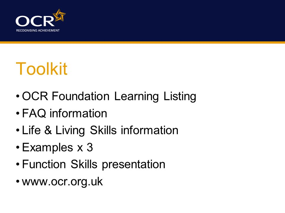 Toolkit OCR Foundation Learning Listing FAQ information Life & Living Skills information Examples x 3 Function Skills presentation www.ocr.org.uk