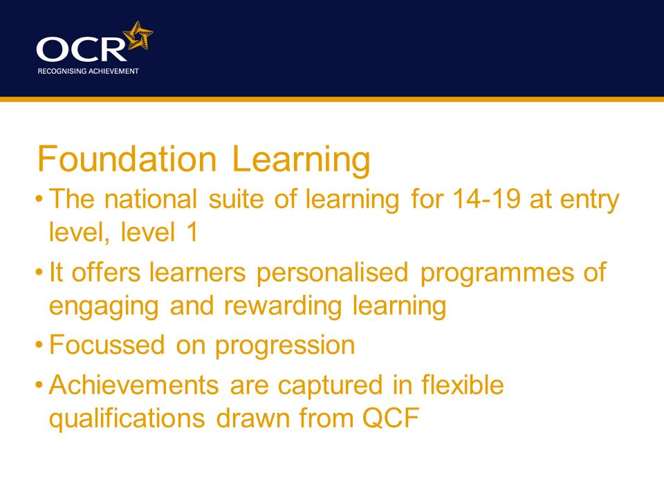 Foundation Learning The national suite of learning for 14-19 at entry level, level 1 It offers learners personalised programmes of engaging and rewarding learning Focussed on progression Achievements are captured in flexible qualifications drawn from QCF