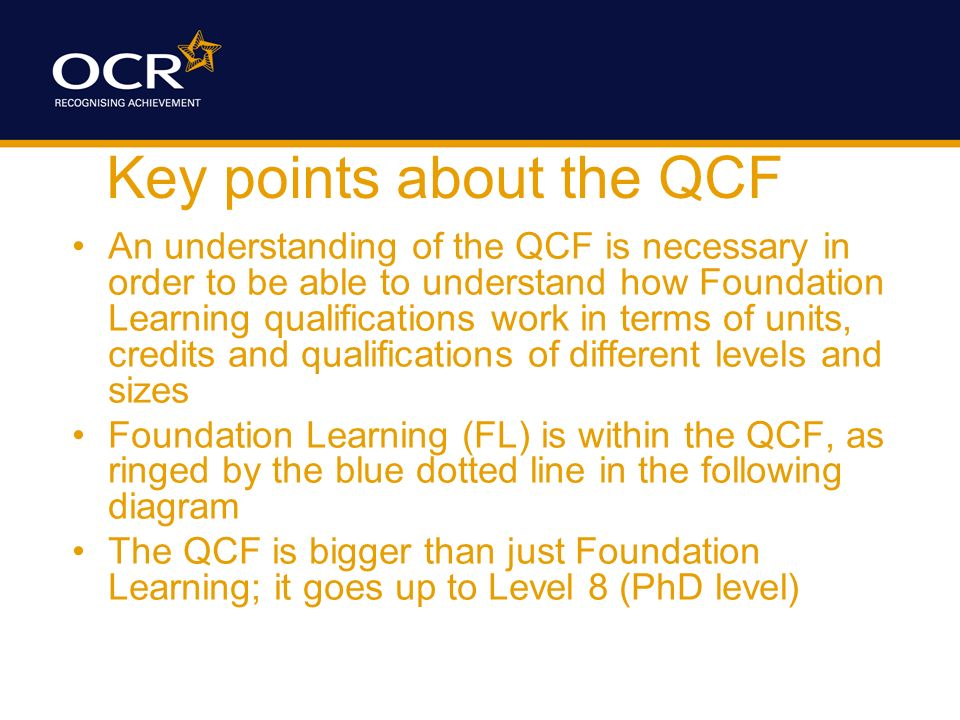 Key points about the QCF An understanding of the QCF is necessary in order to be able to understand how Foundation Learning qualifications work in ter