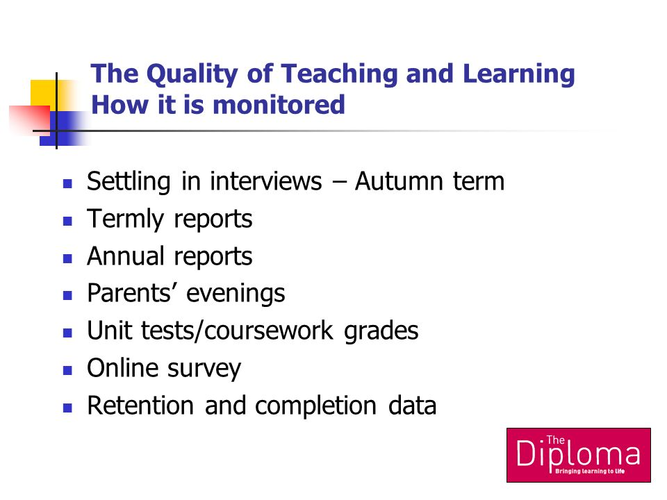 The Quality of Teaching and Learning How it is monitored Settling in interviews – Autumn term Termly reports Annual reports Parents evenings Unit tests/coursework grades Online survey Retention and completion data