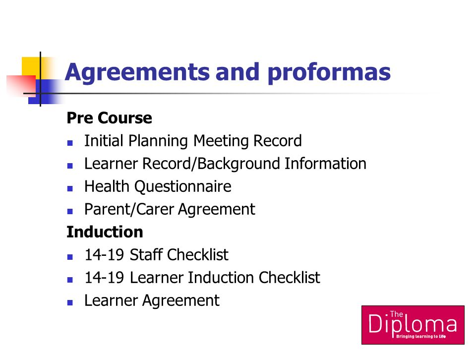 Agreements and proformas Pre Course Initial Planning Meeting Record Learner Record/Background Information Health Questionnaire Parent/Carer Agreement Induction 14-19 Staff Checklist 14-19 Learner Induction Checklist Learner Agreement