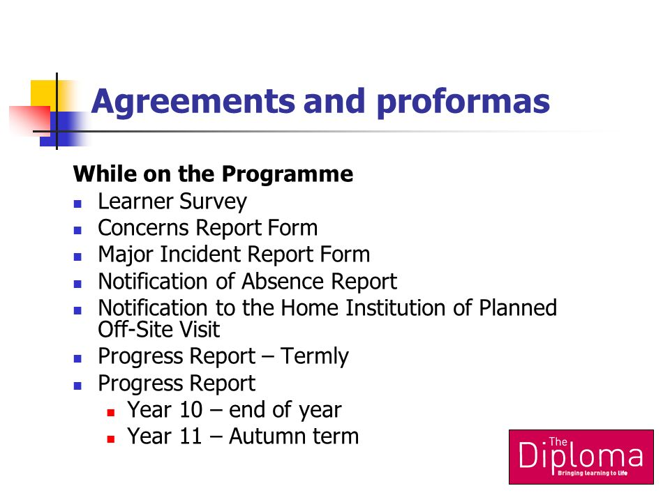 Agreements and proformas While on the Programme Learner Survey Concerns Report Form Major Incident Report Form Notification of Absence Report Notification to the Home Institution of Planned Off-Site Visit Progress Report – Termly Progress Report Year 10 – end of year Year 11 – Autumn term