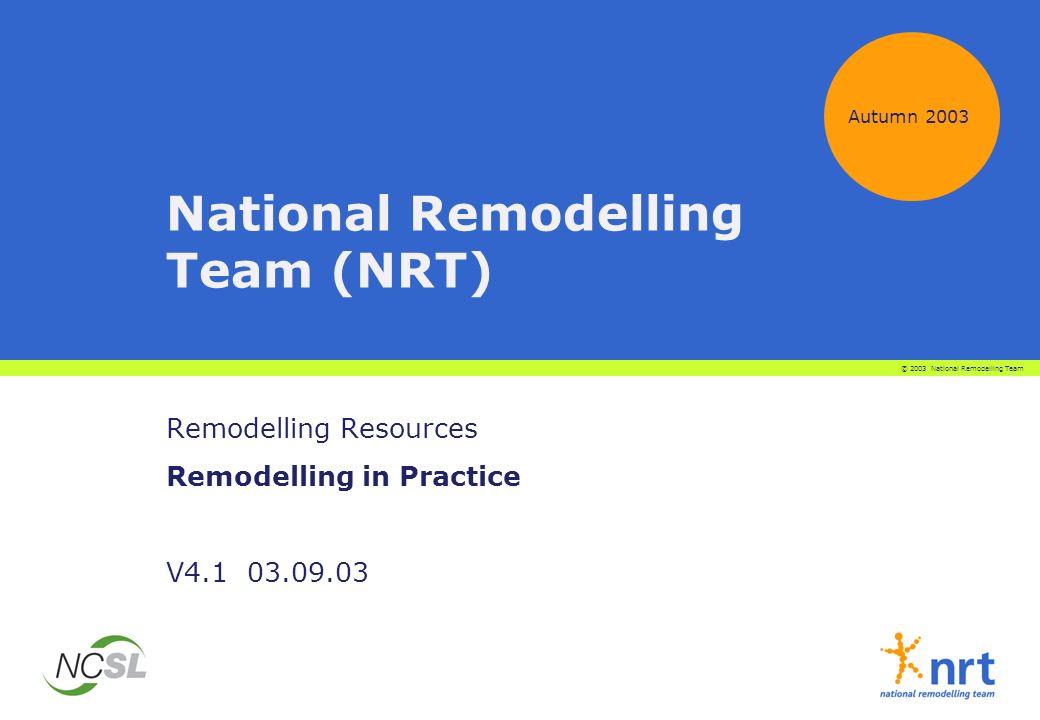 National Remodelling Team (NRT) Remodelling Resources Remodelling in Practice V4.1 03.09.03 Autumn 2003 © 2003 National Remodelling Team