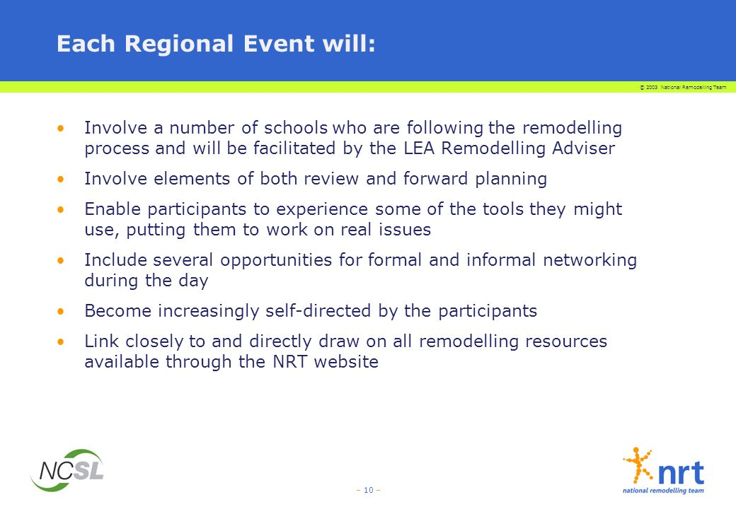 © 2003 National Remodelling Team – 10 – Each Regional Event will: Involve a number of schools who are following the remodelling process and will be fa