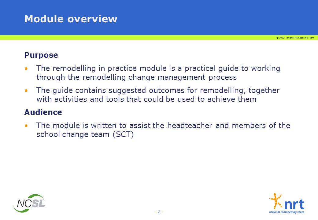 – 2 – Module overview Purpose The remodelling in practice module is a practical guide to working through the remodelling change management process The