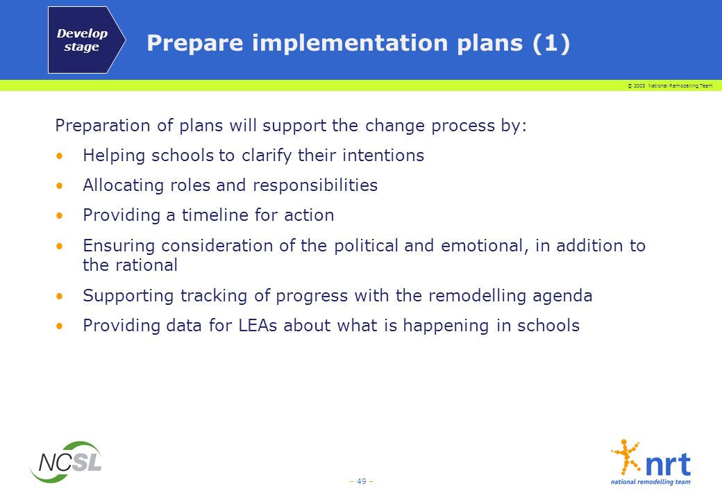 © 2003 National Remodelling Team – 49 – Prepare implementation plans (1) Preparation of plans will support the change process by: Helping schools to c
