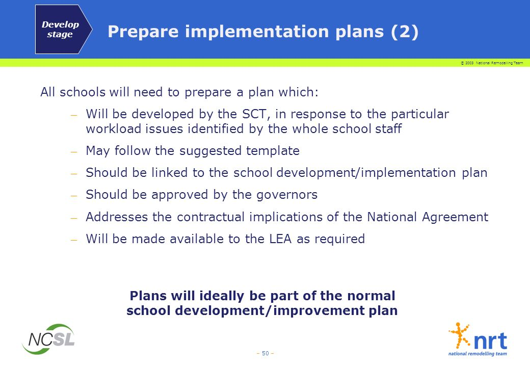 © 2003 National Remodelling Team – 50 – All schools will need to prepare a plan which: – Will be developed by the SCT, in response to the particular w
